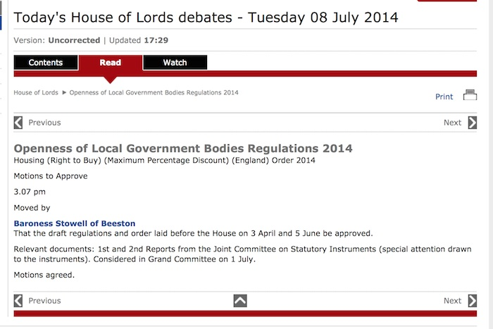 Openness of Local Government Bodies Regulations 2014</p> <p>Housing (Right to Buy) (Maximum Percentage Discount) (England) Order 2014</p> <p>Motions to Approve</p> <p>3.07 pm</p> <p>Moved by<br /> Baroness Stowell of Beeston</p> <p>That the draft regulations and order laid before the House on 3 April and 5 June be approved.</p> <p>Relevant documents: 1st and 2nd Reports from the Joint Committee on Statutory Instruments (special attention drawn to the instruments). Considered in Grand Committee on 1 July.</p> <p>Motions agreed.<br />