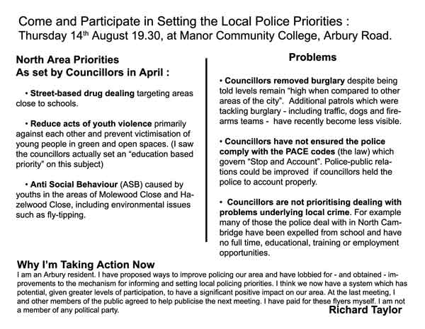 """North Area Priorities  As set by Councillors in April :  • Street-based drug dealing targeting areas close to schools.  • Reduce acts of youth violence primarily against each other and prevent victimisation of young people in green and open spaces. (I saw the councillors actually set an """"education based priority"""" on this subject)  • Anti Social Behaviour (ASB) caused by youths in the areas of Molewood Close and Hazelwood Close, including environmental issues such as fly-tipping.   Problems  • Councillors removed burglary despite being told levels remain """"high when compared to other areas of the city"""".  Additional patrols which were tackling burglary - including traffic, dogs and firearms teams -  have recently become less visible.  • Councillors have not ensured the police comply with the PACE codes (the law) which govern """"Stop and Account"""". Police-public relations could be improved  if councillors held the police to account properly.  •  Councillors are not prioritising dealing with problems underlying local crime. For example many of those the police deal with in North Cambridge have been expelled from school and have no full time, educational, training or employment opportunities."""