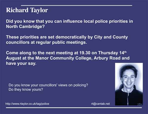 Did you know that you can influence local police priorities in North Cambridge?   These priorities are set democratically by City and County councillors at regular public meetings.    Come along to the next meeting at 19.30 on Thursday 14th August at the Manor Community College, Arbury Road and have your say.      Do you know your councillors' views on policing?  Do they know yours?